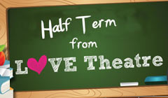 Half Term Family Friendly Shows - from LOVEtheatre