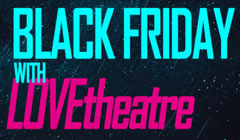 Black Friday Theatre Ticket Offers - from LOVEtheatre